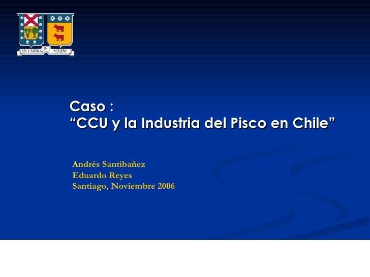 """Caso : """" CCU y la Industria del Pisco en Chile"""" Andrés Santibañez Eduardo Reyes Santiago, Noviembre 2006"""