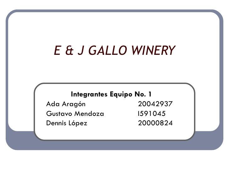 E & J GALLO WINERY Integrantes Equipo No. 1 Ada Aragón 20042937 Gustavo Mendoza I591045 Dennis López 20000824