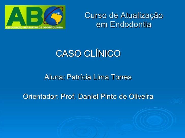 Curso de Atualização em Endodontia CASO CLÍNICO Aluna: Patrícia Lima Torres Orientador: Prof. Daniel Pinto de Oliveira