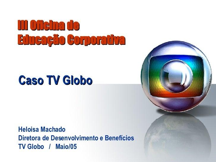 III Oficina de  Educação Corporativa Caso TV Globo Heloisa Machado Diretora de Desenvolvimento e Benefícios TV Globo  /  M...