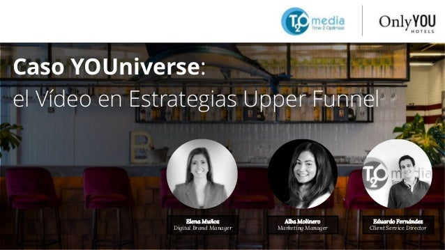 Caso YOUniverse: el Vídeo en Estrategias Upper Funnel Elena Muñoz Digital Brand Manager Alba Molinero Marketing Manager Ed...