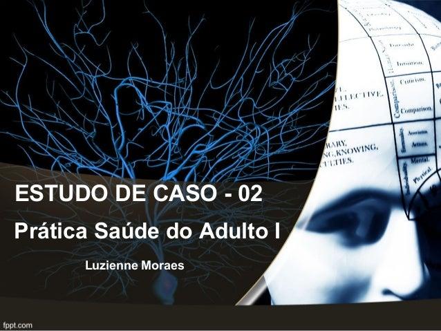 ESTUDO DE CASO - 02 Luzienne Moraes Prática Saúde do Adulto I