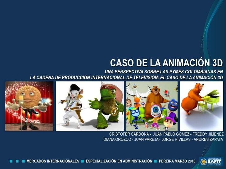 CASO DE LA ANIMACIÓN 3D<br />UNA PERSPECTIVA SOBRE LAS PYMES COLOMBIANAS EN <br />LA CADENA DE PRODUCCIÓN INTERNACIONAL DE...