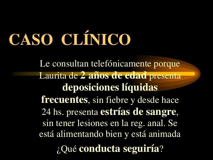 CASO CLÍNICO   Le consultan telefónicamente porque   Laurita de 2 años de edad presenta        deposiciones líquidas   fre...