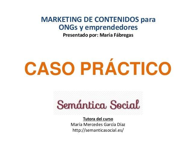 MARKETING DE CONTENIDOS para  ONGs y emprendedores  Presentado por: María Fábregas  CASO PRÁCTICO  Tutora del curso  María...