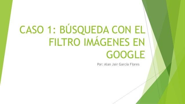 CASO 1: BÚSQUEDA CON EL FILTRO IMÁGENES EN GOOGLE Por: Alan Jair García Flores