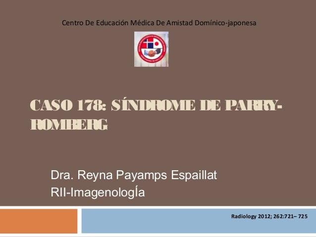 CASO 178: SÍNDROME DE PARRY- ROMBERG Dra. Reyna Payamps Espaillat RII-ImagenologÍa Centro De Educación Médica De Amistad D...