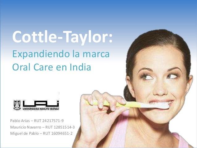 Cottle-Taylor:Expandiendo la marcaOral Care en IndiaPablo Arias – RUT 24217571-9Mauricio Navarro – RUT 12851514-3Miguel de...