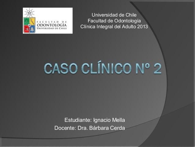Estudiante: Ignacio MellaDocente: Dra. Bárbara CerdaUniversidad de ChileFacultad de OdontologíaClínica Integral del Adulto...