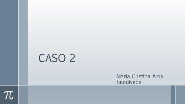 CASO 2 María Cristina Aros Sepúlveda