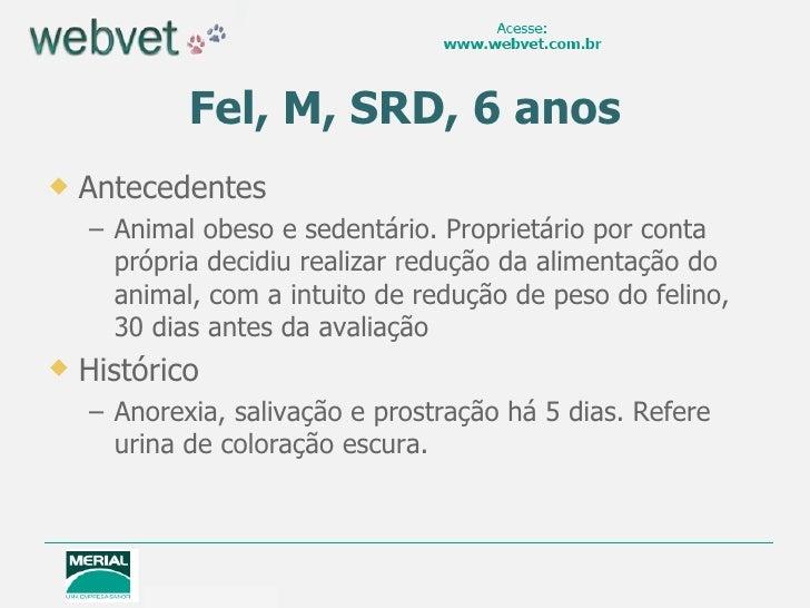 Fel, M, SRD, 6 anos   Antecedentes    – Animal obeso e sedentário. Proprietário por conta      própria decidiu realizar r...