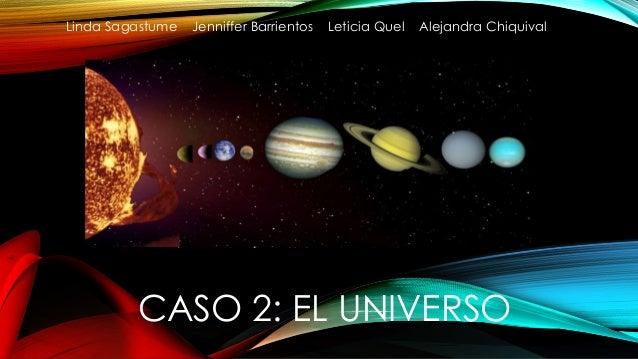 Linda Sagastume Jenniffer Barrientos Leticia Quel Alejandra Chiquival  CASO 2: EL UNIVERSO