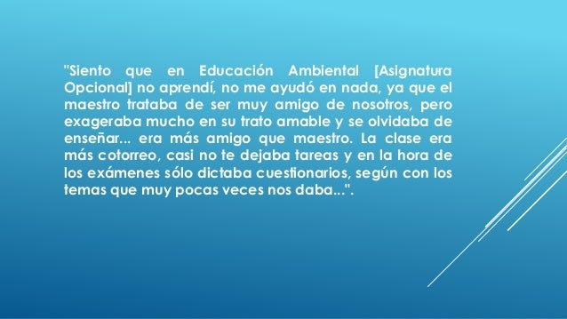 """""""Siento que en Educación Ambiental [Asignatura Opcional] no aprendí, no me ayudó en nada, ya que el maestro trataba de ser..."""