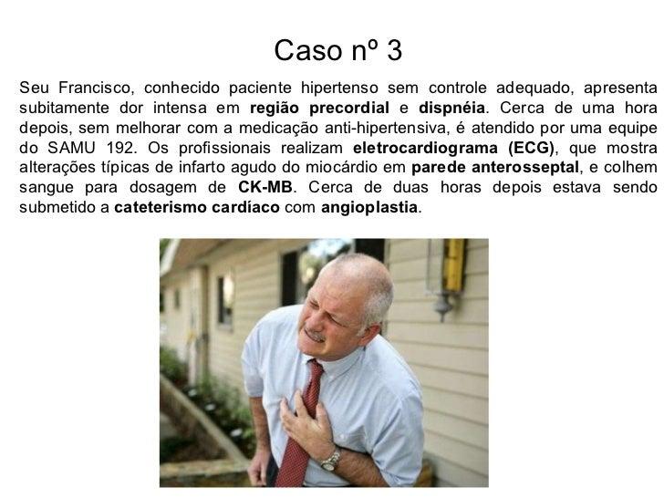 Caso nº 3 Seu Francisco, conhecido paciente hipertenso sem controle adequado, apresenta subitamente dor intensa em  região...