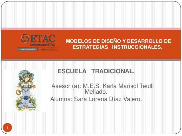 MODELOS DE DISEÑO Y DESARROLLO DE           ESTRATEGIAS INSTRUCCIONALES.      ESCUELA TRADICIONAL.    Asesor (a): M.E.S. K...