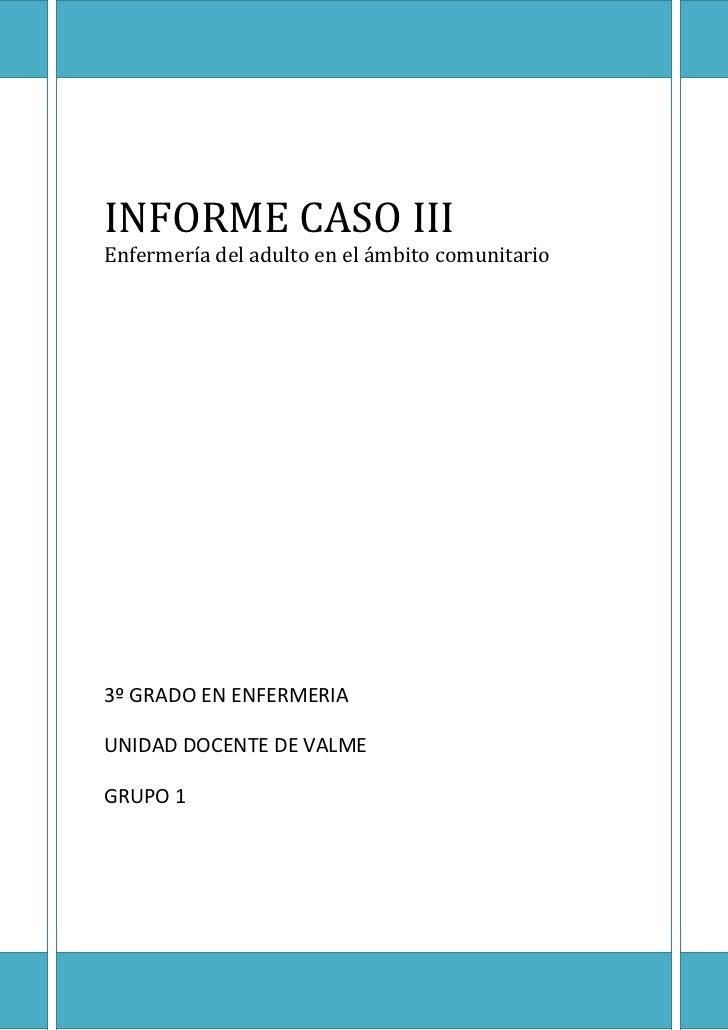 INFORME CASO IIIEnfermería del adulto en el ámbito comunitario3º GRADO EN ENFERMERIAUNIDAD DOCENTE DE VALMEGRUPO 1