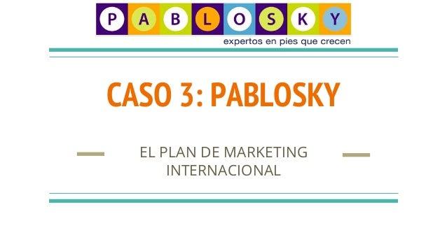 CASO 3: PABLOSKY EL PLAN DE MARKETING INTERNACIONAL