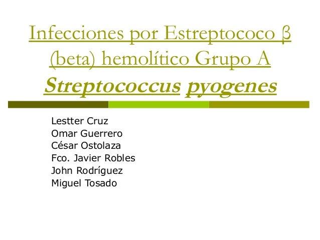 Infecciones por Estreptococo β(beta) hemolítico Grupo AStreptococcus pyogenesLestter CruzOmar GuerreroCésar OstolazaFco. J...