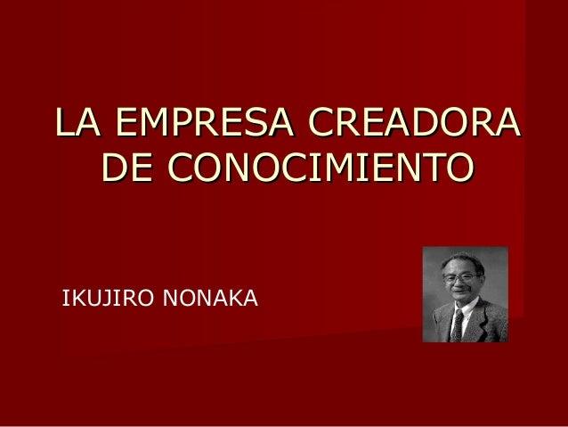 La empresa creadora del conocimiento Enfoque japonés Creación de conocimiento.  Percepciones subjetivas.  Compartirlas c...