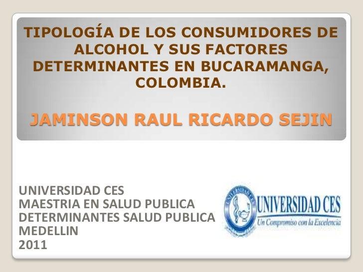 TIPOLOGÍA DE LOS CONSUMIDORES DE     ALCOHOL Y SUS FACTORES DETERMINANTES EN BUCARAMANGA,           COLOMBIA. JAMINSON RAU...