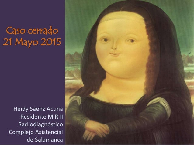Caso cerrado 21 Mayo 2015 Heidy Sáenz Acuña Residente MIR II Radiodiagnóstico Complejo Asistencial de Salamanca
