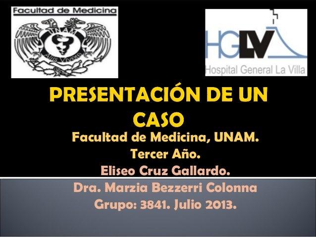 Facultad de Medicina, UNAM. Tercer Año. Eliseo Cruz Gallardo. Dra. Marzia Bezzerri Colonna Grupo: 3841. Julio 2013.