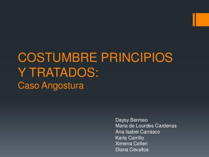 COSTUMBRE PRINCIPIOS Y TRATADOS:Caso Angostura<br />DaysyBermeo<br />Maria de Lourdes Cardenas<br />Ana Isabel Carrasco<br...