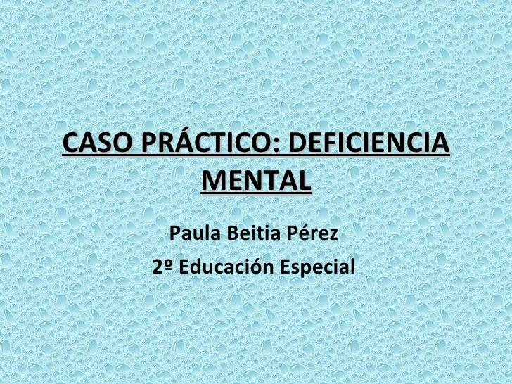 CASO PRÁCTICO: DEFICIENCIA MENTAL Paula Beitia Pérez 2º Educación Especial