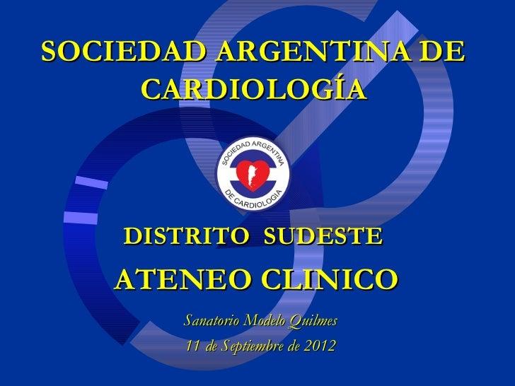SOCIEDAD ARGENTINA DE     CARDIOLOGÍA    DISTRITO SUDESTE   ATENEO CLINICO       Sanatorio Modelo Quilmes       11 de Sept...