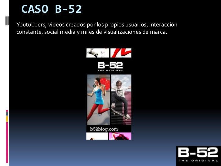 Caso B-52<br />Youtubbers, videos creados por los propios usuarios, interacción constante, social media y miles de visuali...