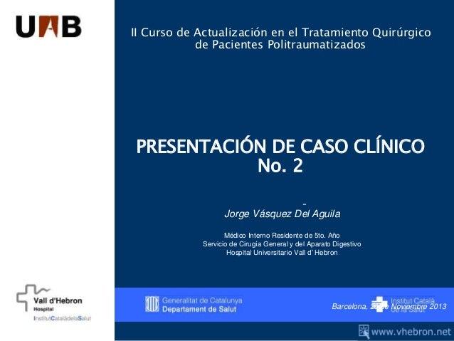 II Curso de Actualización en el Tratamiento Quirúrgico de Pacientes Politraumatizados PRESENTACIÓN DE CASO CLÍNICO No. 2 -...
