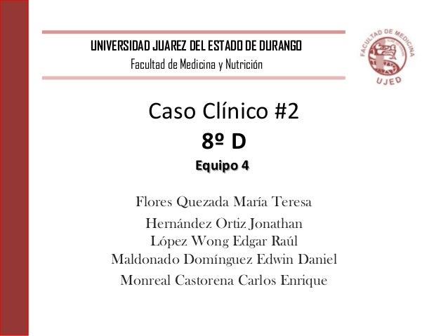 Caso Clínico #2 8º D Flores Quezada María Teresa Hernández Ortiz Jonathan López Wong Edgar Raúl Maldonado Domínguez Edwin ...