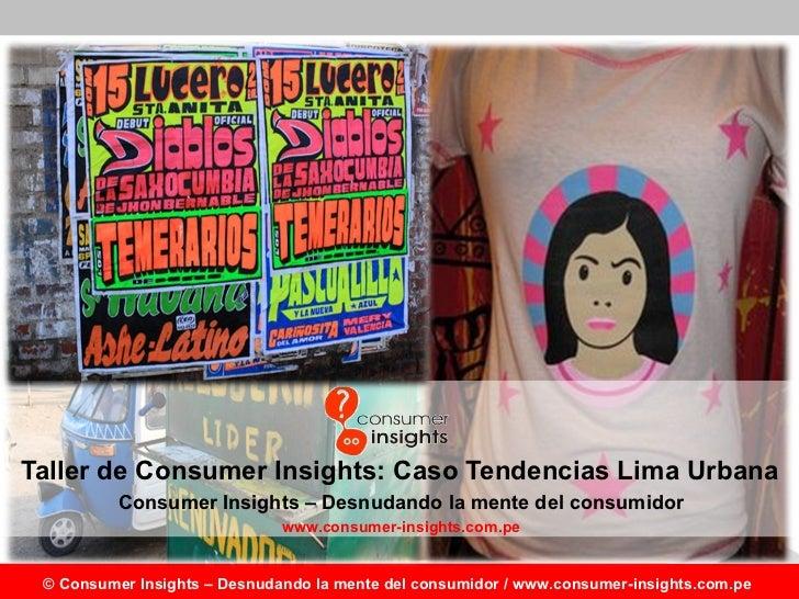 Taller de Consumer Insights: Caso Tendencias Lima Urbana Consumer Insights – Desnudando la mente del consumidor www.consum...