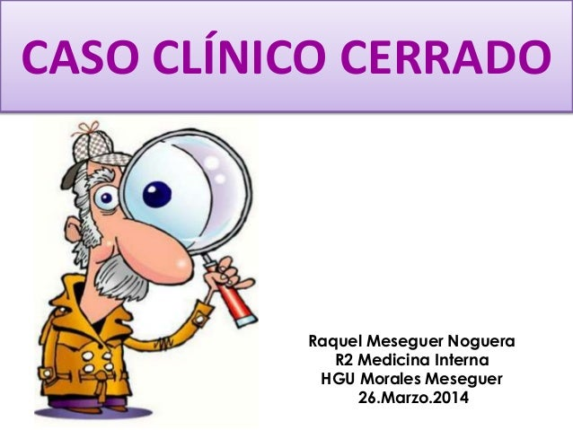 CASO CLÍNICO CERRADO Raquel Meseguer Noguera R2 Medicina Interna HGU Morales Meseguer 26.Marzo.2014
