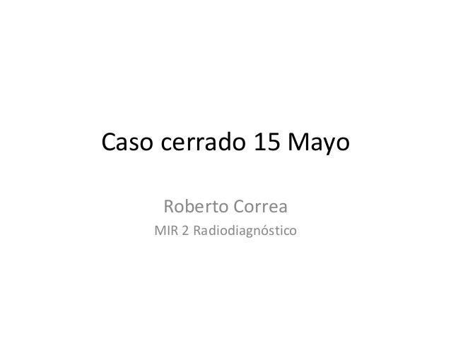 Caso cerrado 15 Mayo Roberto Correa MIR 2 Radiodiagnóstico