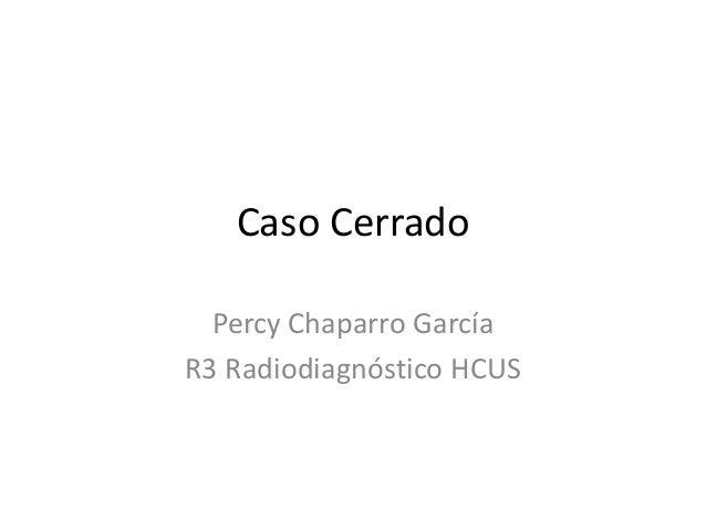 Caso Cerrado Percy Chaparro García R3 Radiodiagnóstico HCUS