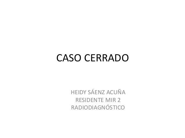 CASO CERRADO  HEIDY SÁENZ ACUÑA  RESIDENTE MIR 2  RADIODIAGNÓSTICO