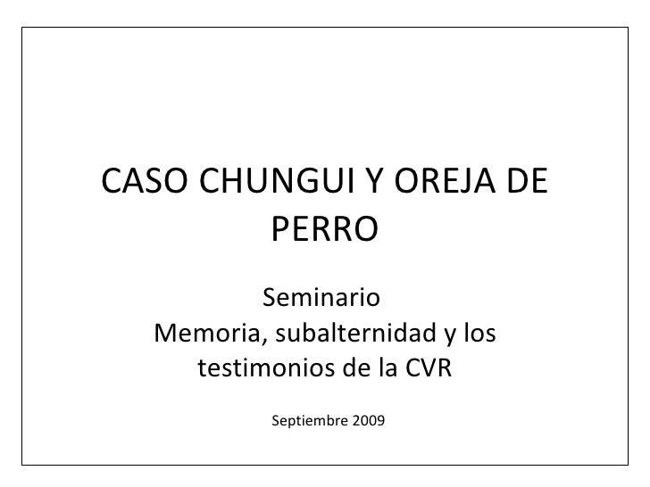 CASO CHUNGUI Y OREJA DE PERRO Seminario  Memoria, subalternidad y los testimonios de la CVR Septiembre 2009