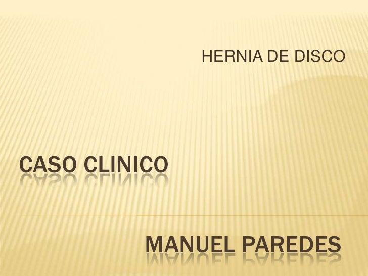 HERNIA DE DISCO<br />CASO CLINICO<br />MANUEL PAREDES<br />