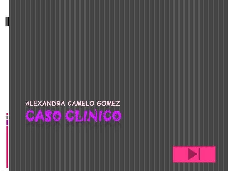 CASO CLINICO<br />ALEXANDRA CAMELO GOMEZ<br />