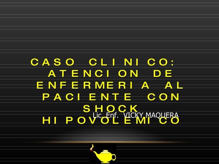 CASO CLINICO:  ATENCION DE ENFERMERIA AL PACIENTE CON SHOCK HIPOVOLEMICO Lic. Enf.  VICKY MAQUERA