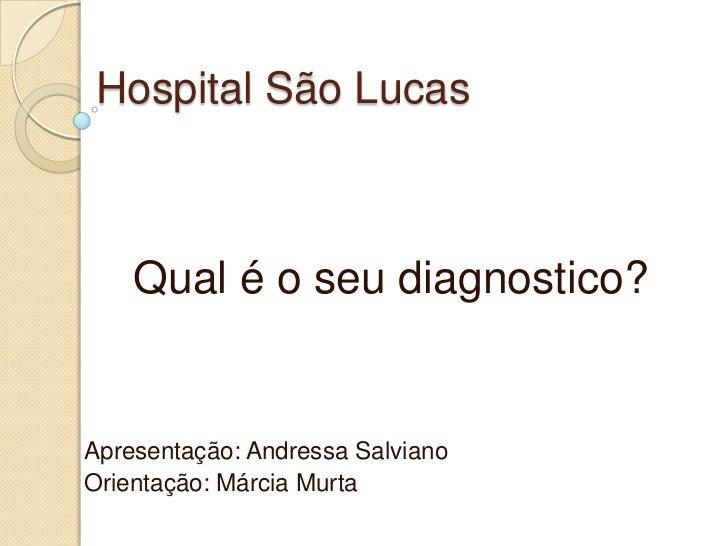 Hospital São Lucas    Qual é o seu diagnostico?Apresentação: Andressa SalvianoOrientação: Márcia Murta