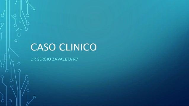CASO CLINICO DR SERGIO ZAVALETA R7