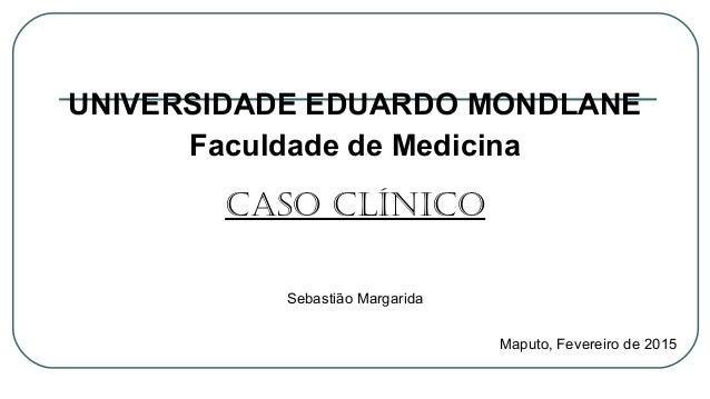 UNIVERSIDADE EDUARDO MONDLANE Faculdade de Medicina CASO CLíNICO Sebastião Margarida Maputo, Fevereiro de 2015