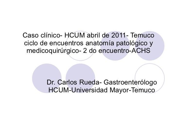 Caso clínico- HCUM abril de 2011- Temuco ciclo de encuentros anatomía patológico y medicoquirúrgico- 2 do encuentro-ACHS D...
