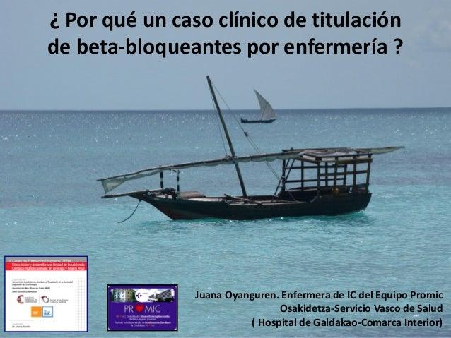 ¿ Por qué un caso clínico de titulaciónde beta-bloqueantes por enfermería ?Juana Oyanguren. Enfermera de IC del Equipo Pro...