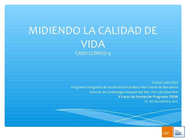 MIDIENDO LA CALIDAD DEVIDACASO CLÍNICO 4Consol Ivern DiazPrograma Integrado de Insuficiencia Cardiaca Mar-Litoral de Barce...