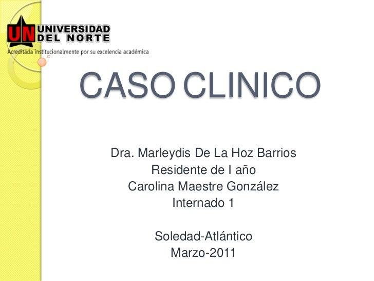 CASO CLINICO Dra. Marleydis De La Hoz Barrios       Residente de I año    Carolina Maestre González            Internado 1...