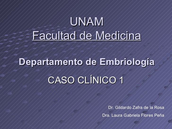 UNAM  Facultad de MedicinaDepartamento de Embriología     CASO CLÍNICO 1                  Dr. Gildardo Zafra de la Rosa   ...