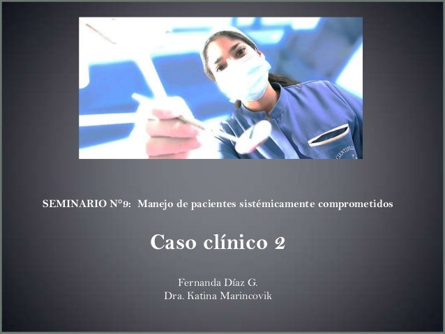 SEMINARIO N°9: Manejo de pacientes sistémicamente comprometidosCaso clínico 2Fernanda Díaz G.Dra. Katina Marincovik